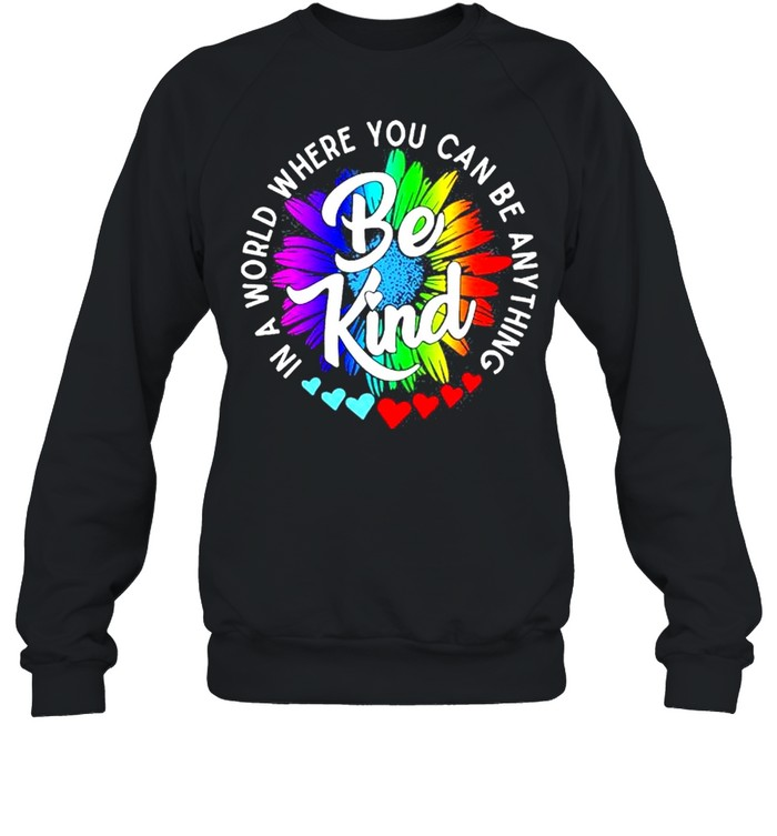 In a world where you can be anything be kind shirt Unisex Sweatshirt