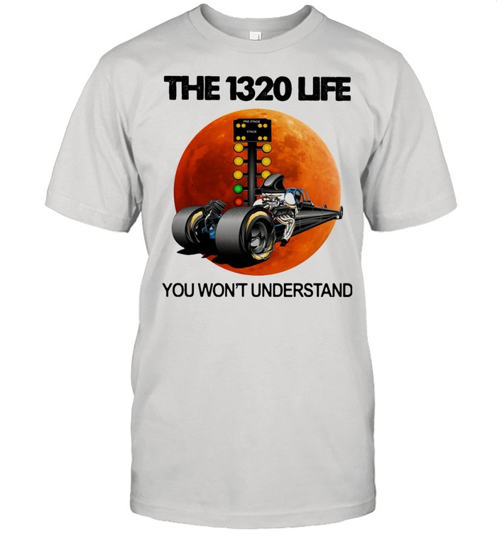 The 1320 Life You Won't Understand The Moon Car shirt