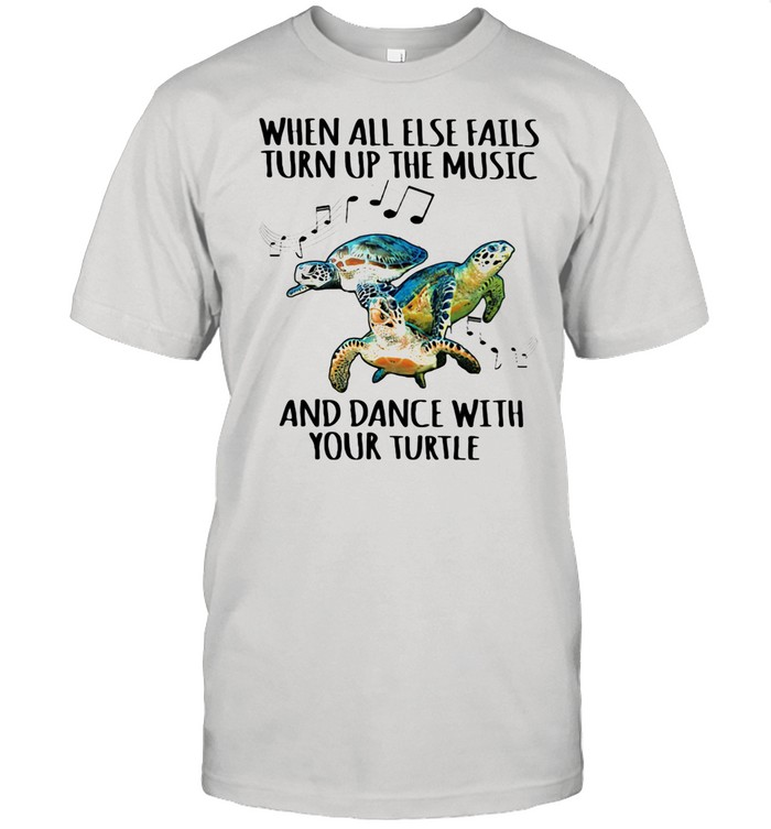 When All Else Fails Turn Up The Music And Dance With Your Turtle shirt