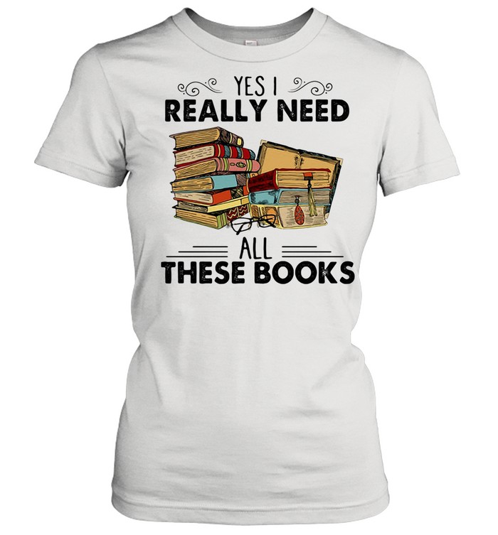 Yes I Really Need All These Books shirt Classic Women's T-shirt