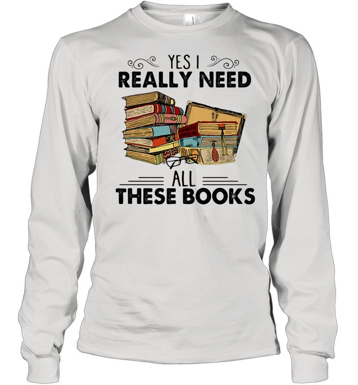 Yes I Really Need All These Books shirt Long Sleeved T-shirt