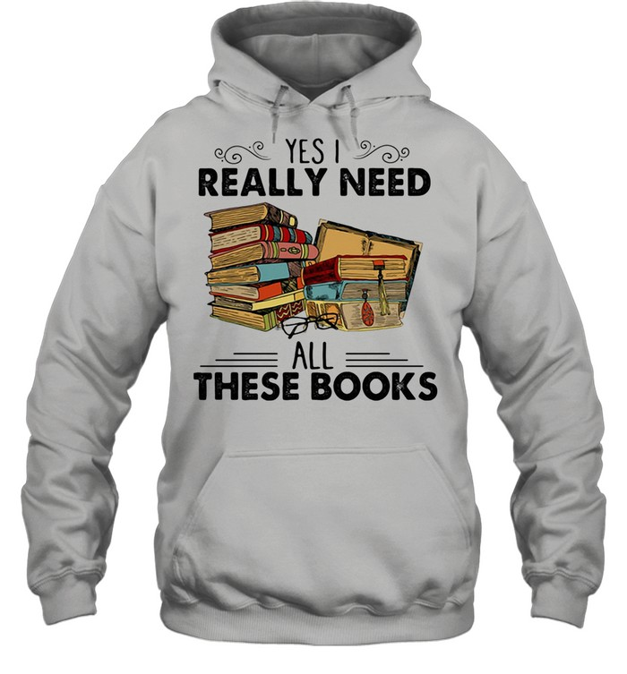 Yes I Really Need All These Books shirt Unisex Hoodie