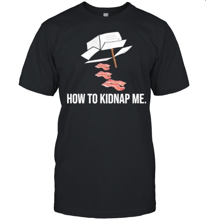 Bacon how to kidnap me shirt
