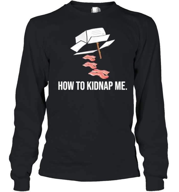 Bacon how to kidnap me shirt Long Sleeved T-shirt