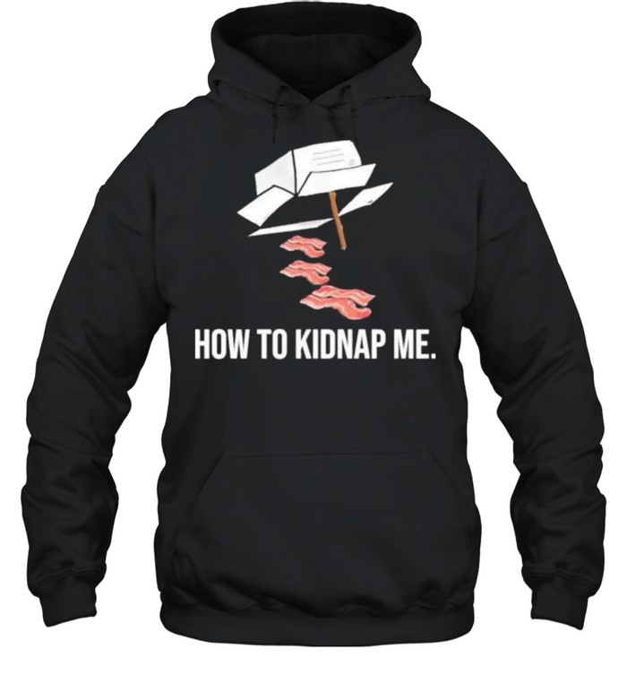 Bacon how to kidnap me shirt Unisex Hoodie