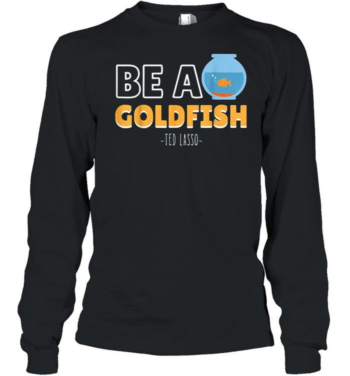 Be A Goldfish Ted Lasso shirt Long Sleeved T-shirt