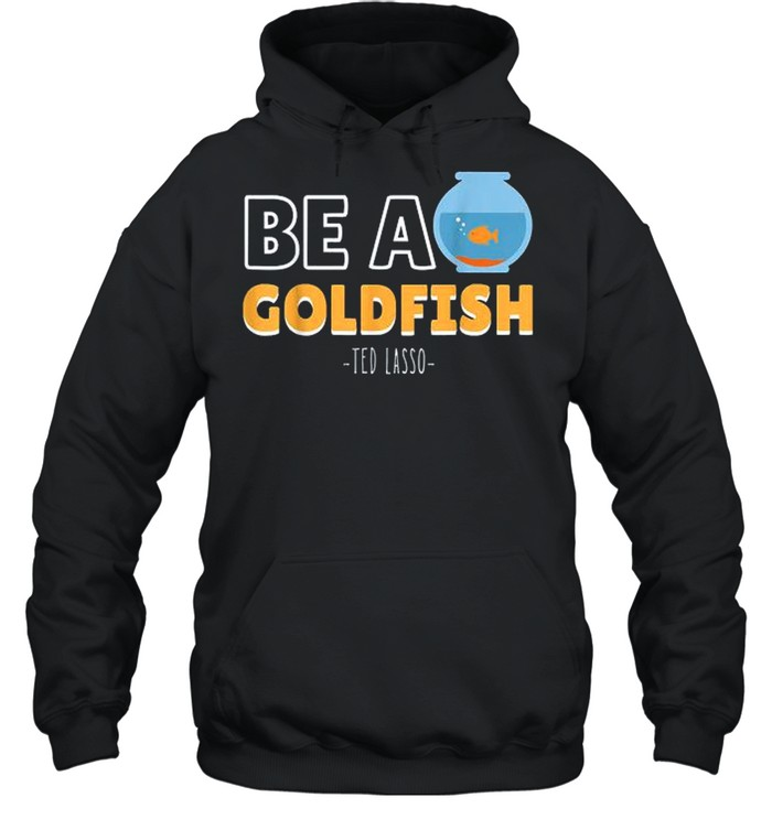 Be A Goldfish Ted Lasso shirt Unisex Hoodie
