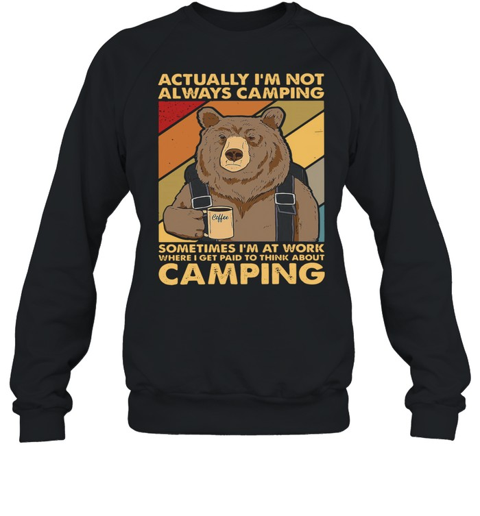Bear Camping actually Im not always camping sometimes Im at work where I get paid to think about camping shirt Unisex Sweatshirt