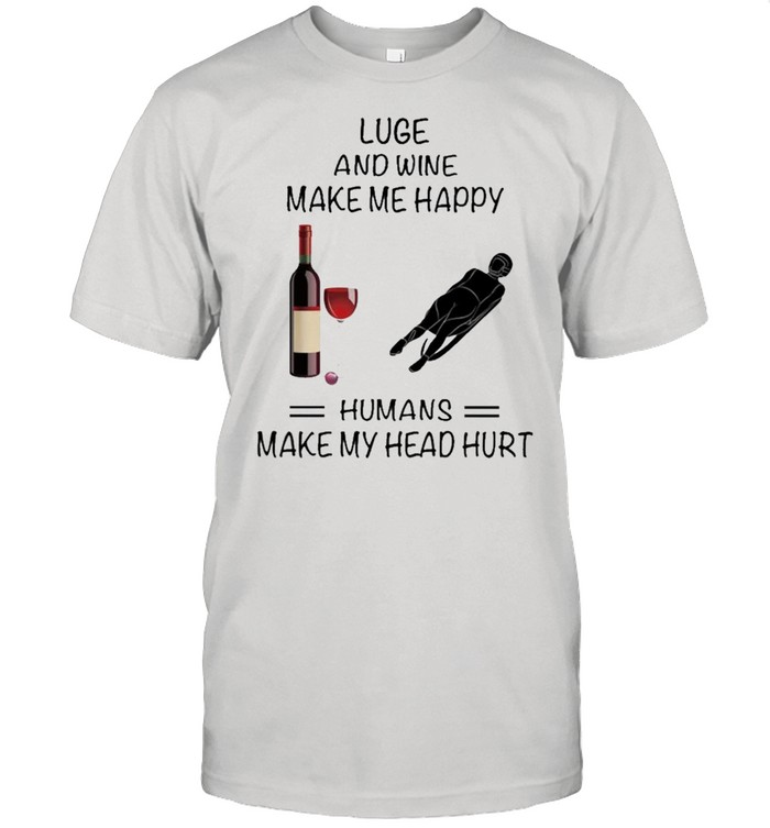 Luge And Wine Make Me Happy Humans Make My Head Hurt shirt