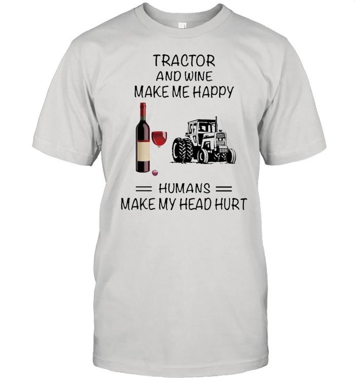 Tractor And Wine Make Me Happy Humans Make My Head Hurt shirt