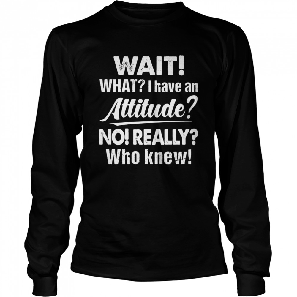 Wait What I Have An Attitude No Really Who Knew shirt Long Sleeved T-shirt