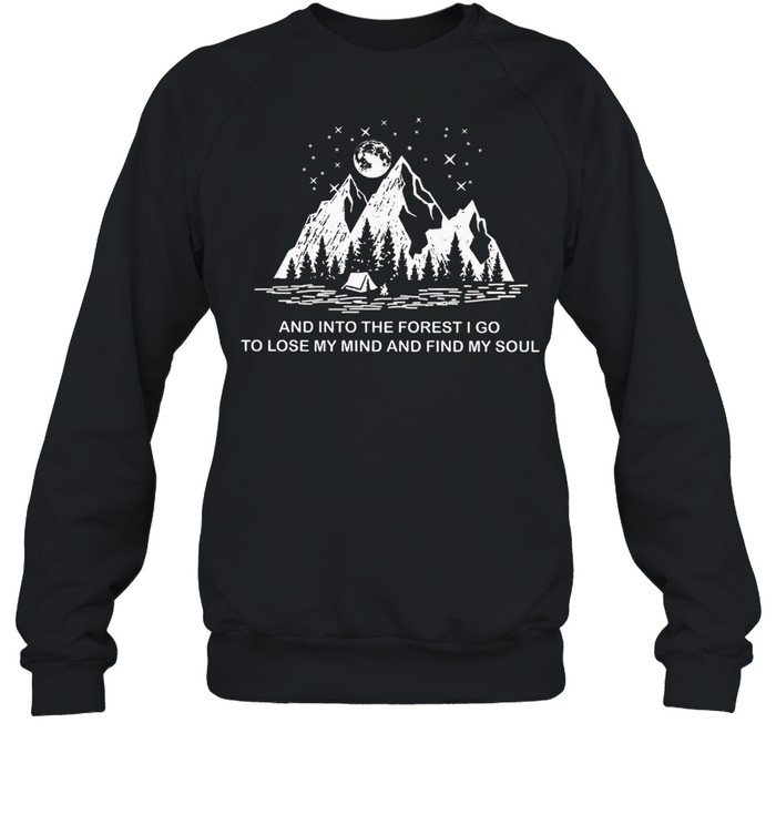 And Into The Forest I Go To Lose My Mind And Find My Soul shirt Unisex Sweatshirt