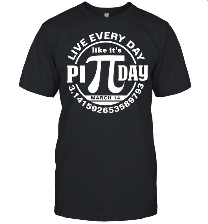 Live every day like its Pi day shirt