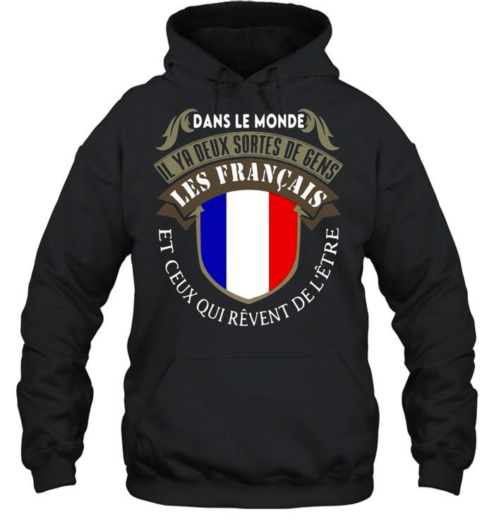 Dans Le Monde Il Ya Deux Sortes De Gens Les Français Et Ceus Qui Revent De L'etre T-shirt Unisex Hoodie