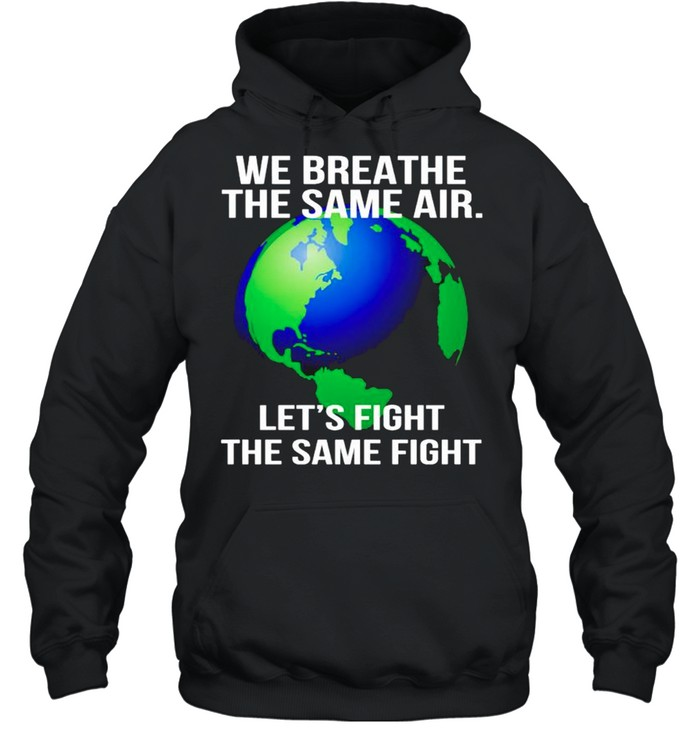 Earth we breathe the same air lets fight the same fight shirt Unisex Hoodie