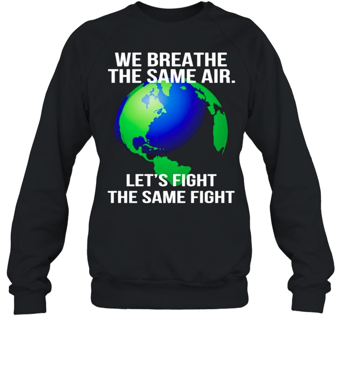 Earth we breathe the same air lets fight the same fight shirt Unisex Sweatshirt