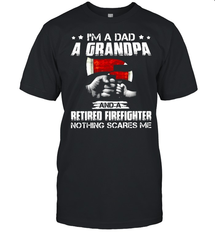 I'm A Dad A Grandpa And A Retired Firefighter Nothing Scares Me T-shirt