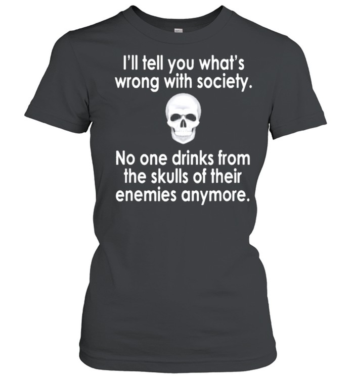 Skull I'll tell you what's wrong with society no one drinks from the skulls of their enemies anymore shirt Classic Women's T-shirt