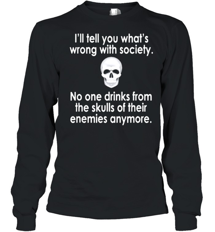Skull I'll tell you what's wrong with society no one drinks from the skulls of their enemies anymore shirt Long Sleeved T-shirt