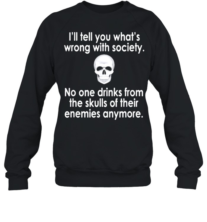 Skull I'll tell you what's wrong with society no one drinks from the skulls of their enemies anymore shirt Unisex Sweatshirt