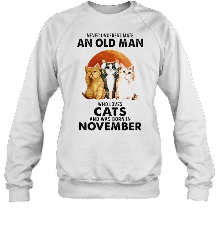 Never underestimate an old man who loves cats and was born in november shirt Unisex Sweatshirt
