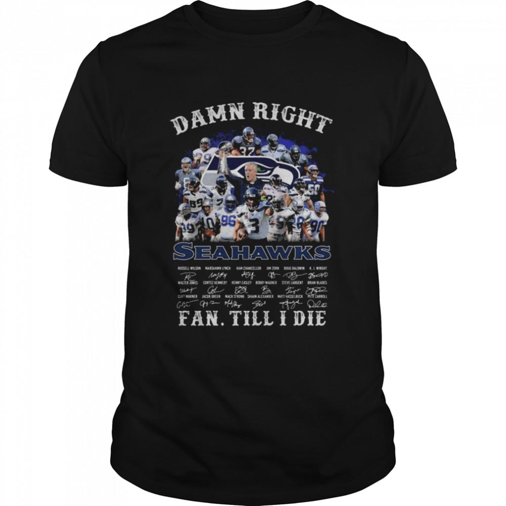 Damn Right Seattle Seahawks Fan Till I Die Signatures Shirt