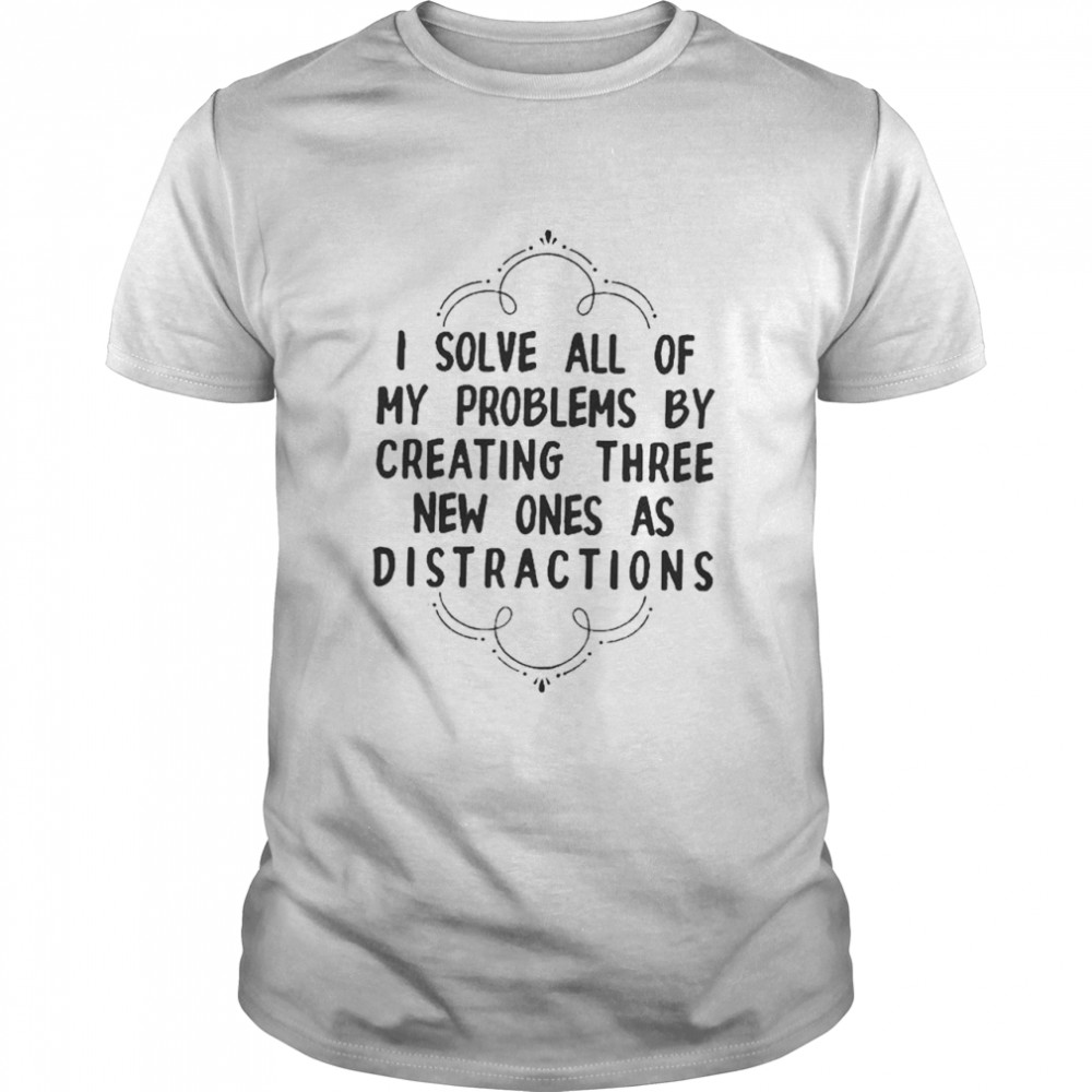 I Solve All Of My Problems By Creating Three New Ones As Distractions Shirt