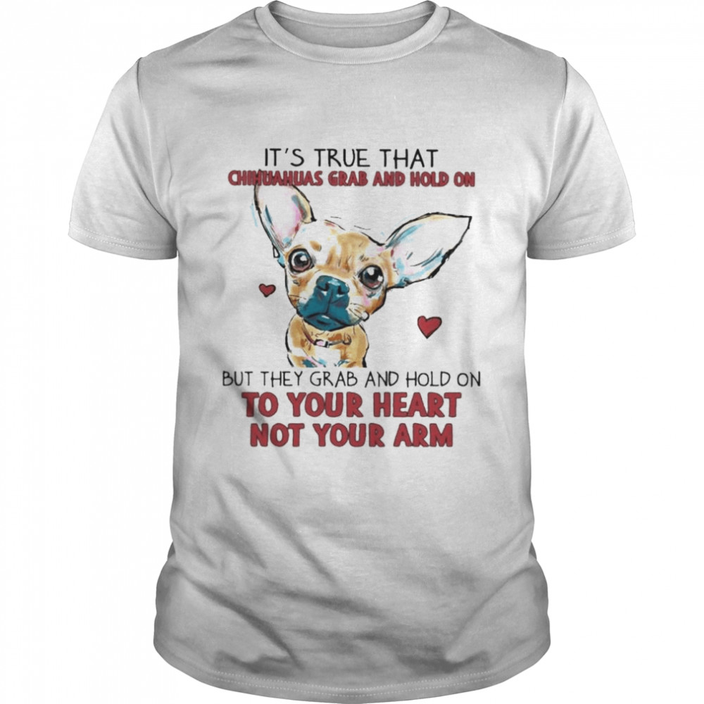 It's True That Chihuahuas Grab And Hold On But They Grab And Hold On To Your Heart Not Your Arm Shirt