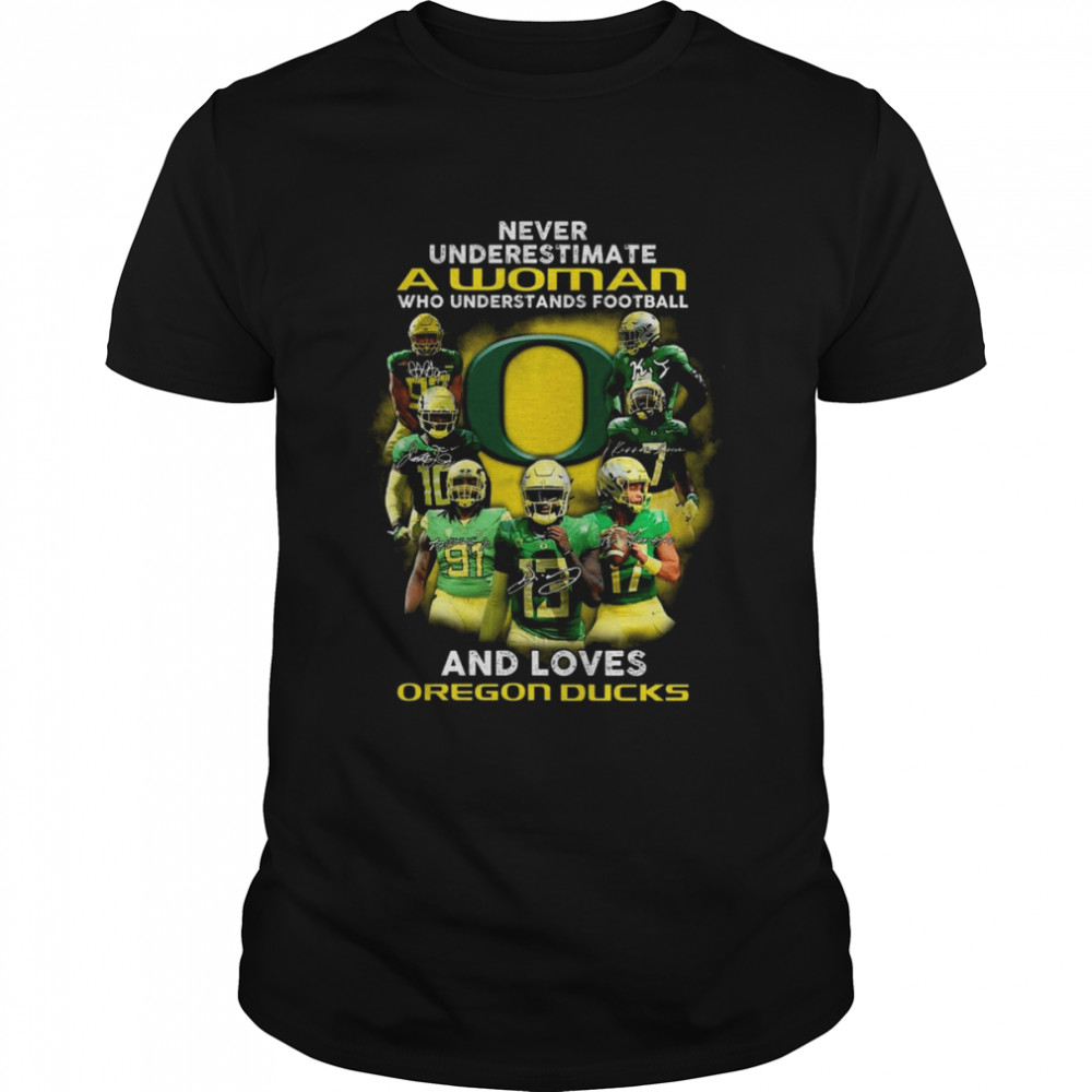 Never Underestimate A Woman Who Understands Football And Loves Oregon Ducks Signature Shirt