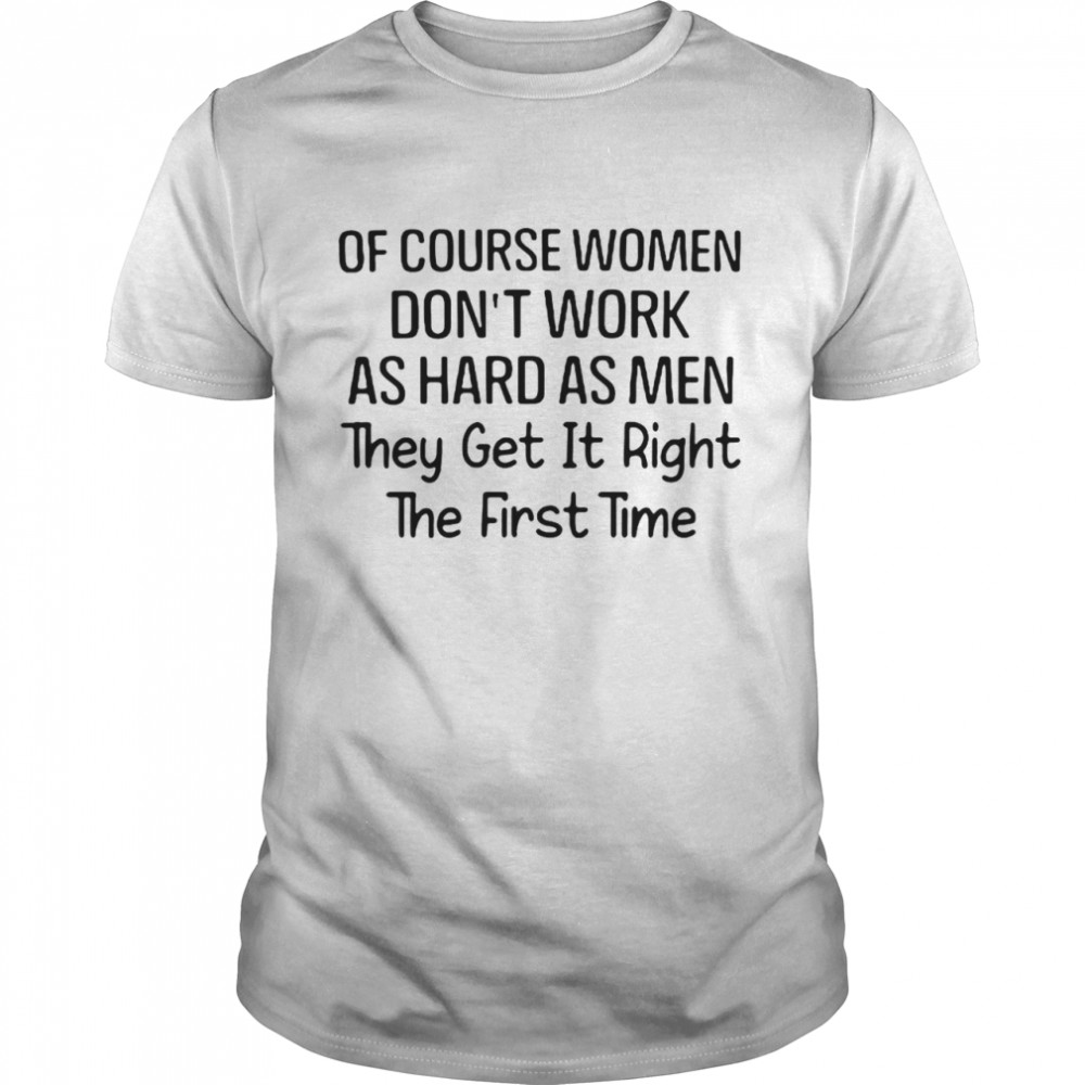Of Course Women Don't Work As Hard As Men They Get It Right The First Time T-shirt